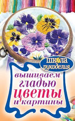 Шнуровозова Т. - Вышиваем гладью цветы и картины (Школа рукоделия) скачать