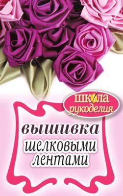 Ращупкина С.Ю. - Вышивка шелковыми лентами (Школа рукоделия) скачать