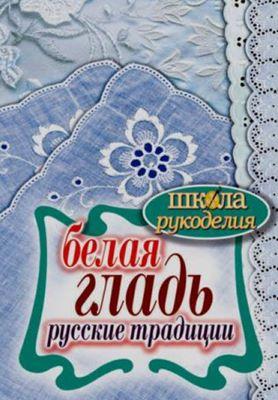 Ращупкина С.Ю. - Белая гладь. Русские традиции (Школа рукоделия) скачать